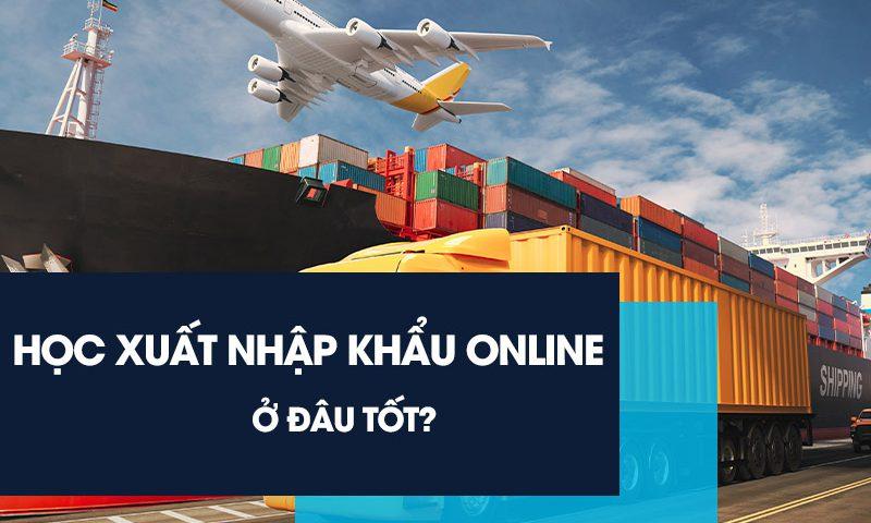 Học xuất nhập khẩu online ở đâu tốt?